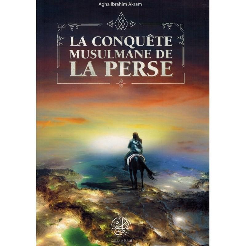 La Conquête Musulmane de la Perse - Agha Ibrahim Akram - Editions Ribât