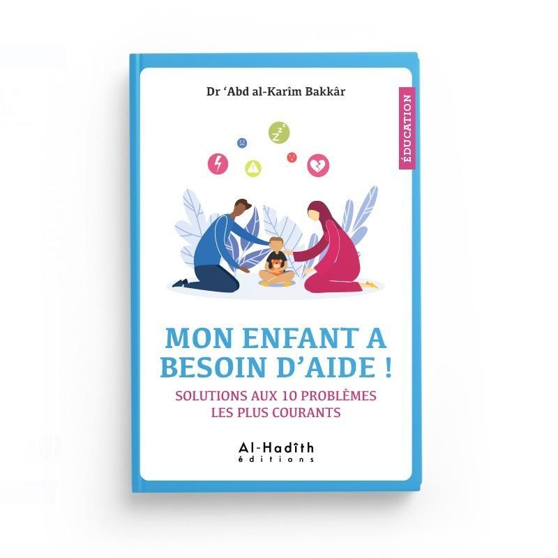 Mon enfant a besoin d'aide ! Solutions aux 10 problèmes les plus courants - Dr 'Abd al-Karîm Bakkâr - Editions Al-Hadîth